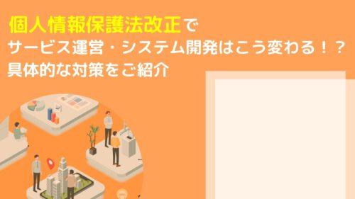 個人情報保護法改正によってサービス運営・システム開発はこう変わる!?具体的な対策をご紹介